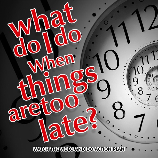 What do I do when Things are too Late?